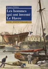 Livre – Les hommes qui ont inventé Le Havre, 1517-1939